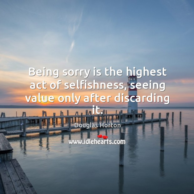 Being sorry is the highest act of selfishness, seeing value only after discarding it. Sorry Quotes Image