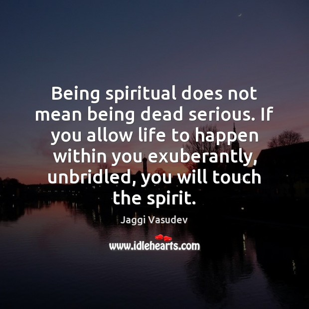 Being spiritual does not mean being dead serious. If you allow life Image