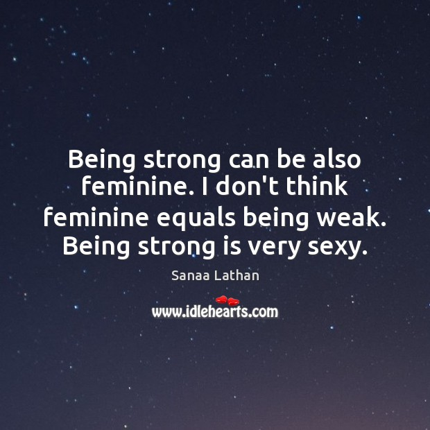Being strong can be also feminine. I don't think feminine equals being Being Strong Quotes Image