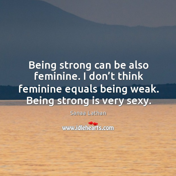Being strong can be also feminine. I don't think feminine equals being weak. Being strong is very sexy. Being Strong Quotes Image