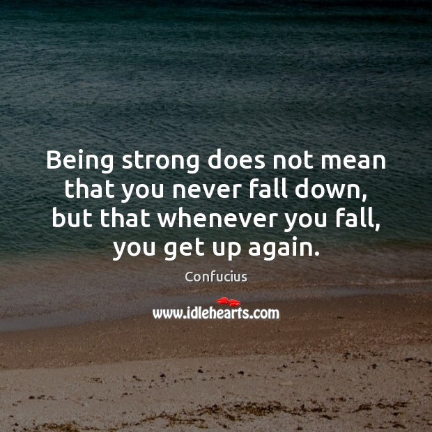 Being strong does not mean that you never fall down, but that Being Strong Quotes Image