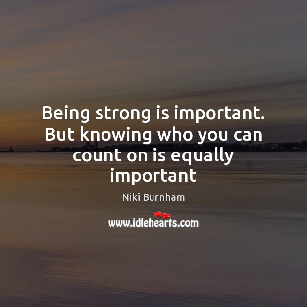Being strong is important. But knowing who you can count on is equally important Being Strong Quotes Image