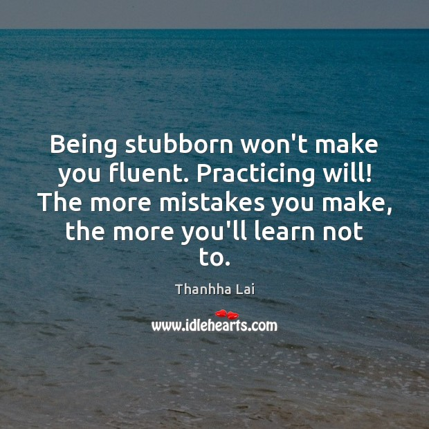 Image, Being stubborn won't make you fluent. Practicing will! The more mistakes you