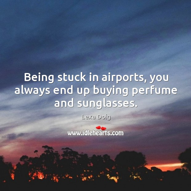Being stuck in airports, you always end up buying perfume and sunglasses. Lexa Doig Picture Quote