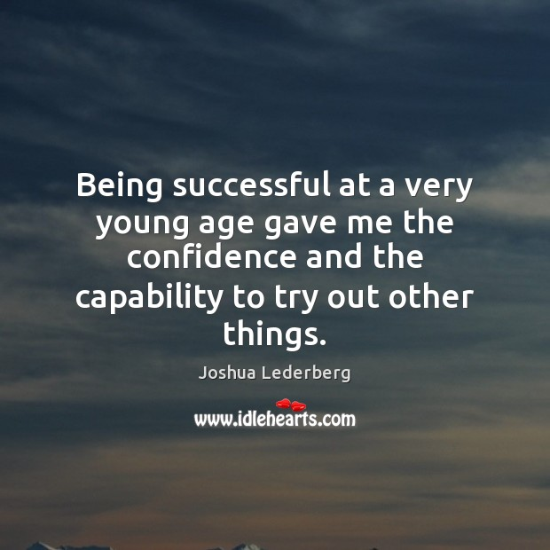 Being successful at a very young age gave me the confidence and Being Successful Quotes Image
