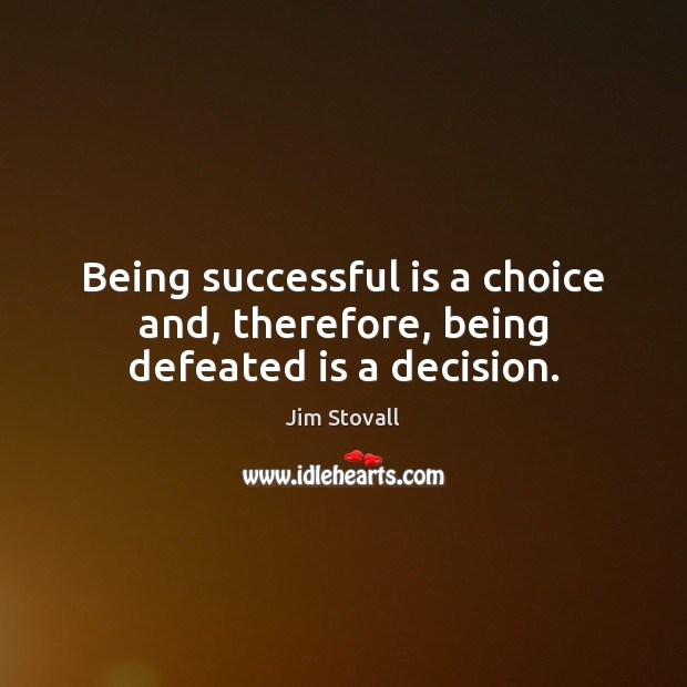 Being successful is a choice and, therefore, being defeated is a decision. Being Successful Quotes Image