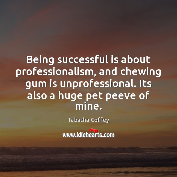 Being successful is about professionalism, and chewing gum is unprofessional. Its also Being Successful Quotes Image