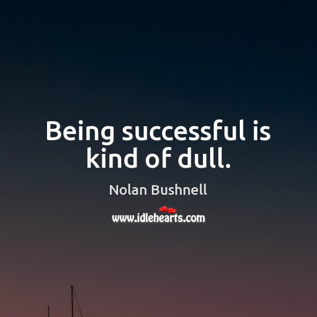 Being successful is kind of dull. Nolan Bushnell Picture Quote