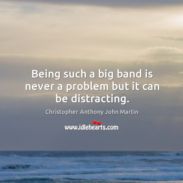 Being such a big band is never a problem but it can be distracting. Image