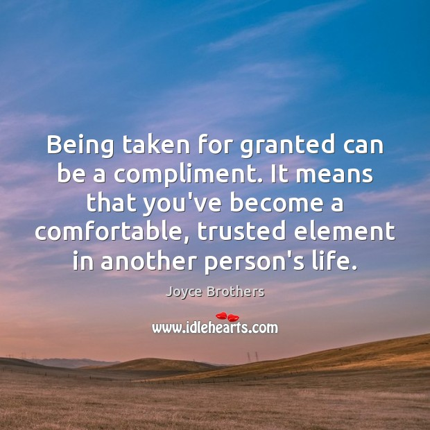 Being taken for granted can be a compliment. It means that you've Joyce Brothers Picture Quote