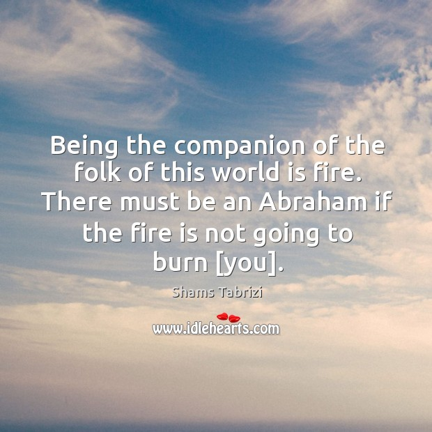 Image, Being the companion of the folk of this world is fire. There
