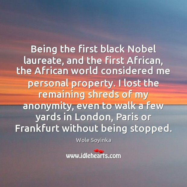 Being the first black Nobel laureate, and the first African, the African Wole Soyinka Picture Quote