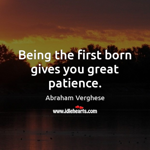 Being the first born gives you great patience. Abraham Verghese Picture Quote
