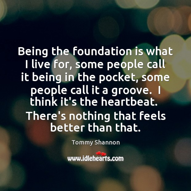 Being the foundation is what I live for, some people call it Image