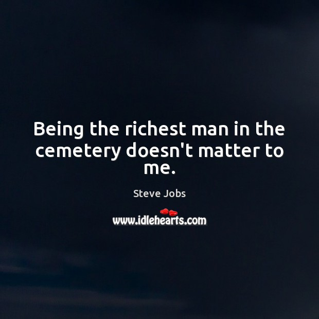 Being the richest man in the cemetery doesn't matter to me. Image