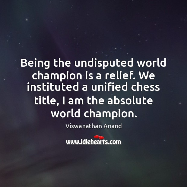 Being the undisputed world champion is a relief. We instituted a unified Image