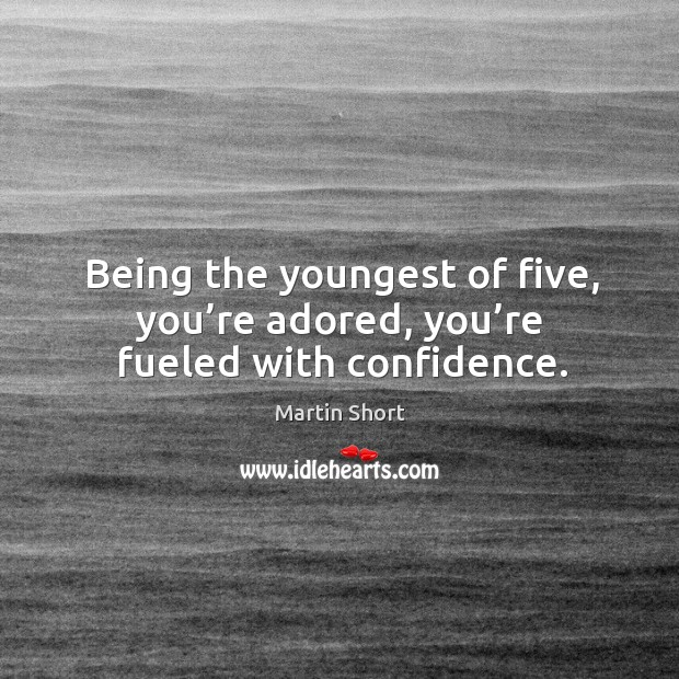 Being the youngest of five, you're adored, you're fueled with confidence. Image