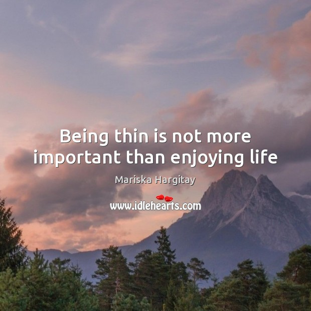 Being thin is not more important than enjoying life Mariska Hargitay Picture Quote