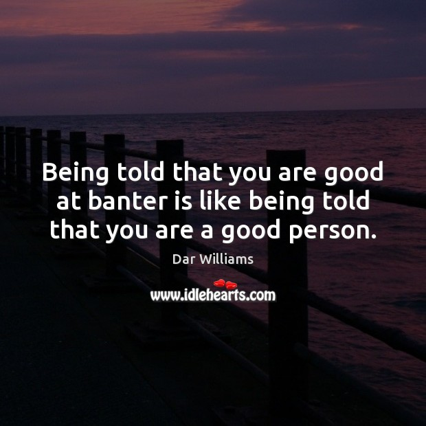 Image, Being told that you are good at banter is like being told that you are a good person.