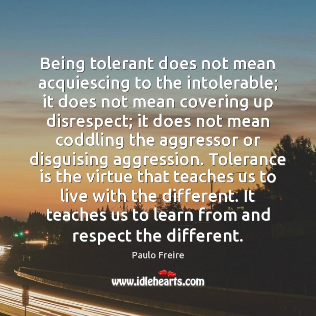 Being tolerant does not mean acquiescing to the intolerable; it does not Paulo Freire Picture Quote
