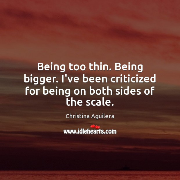 Being too thin. Being bigger. I've been criticized for being on both sides of the scale. Christina Aguilera Picture Quote