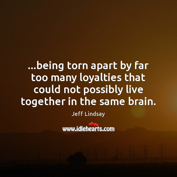 …being torn apart by far too many loyalties that could not possibly Jeff Lindsay Picture Quote