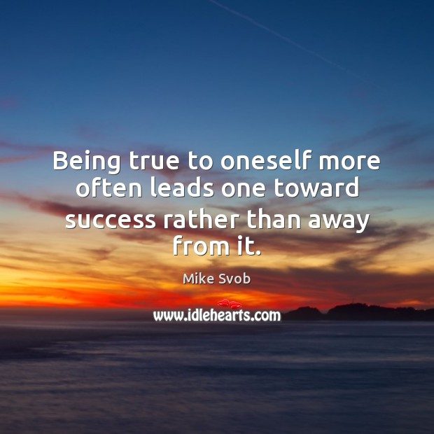 Being true to oneself more often leads one toward success rather than away from it. Mike Svob Picture Quote