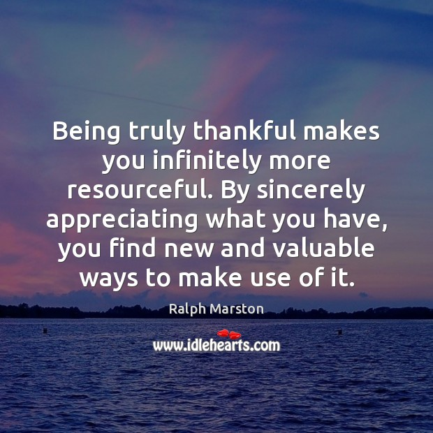 Being truly thankful makes you infinitely more resourceful. By sincerely appreciating what Image