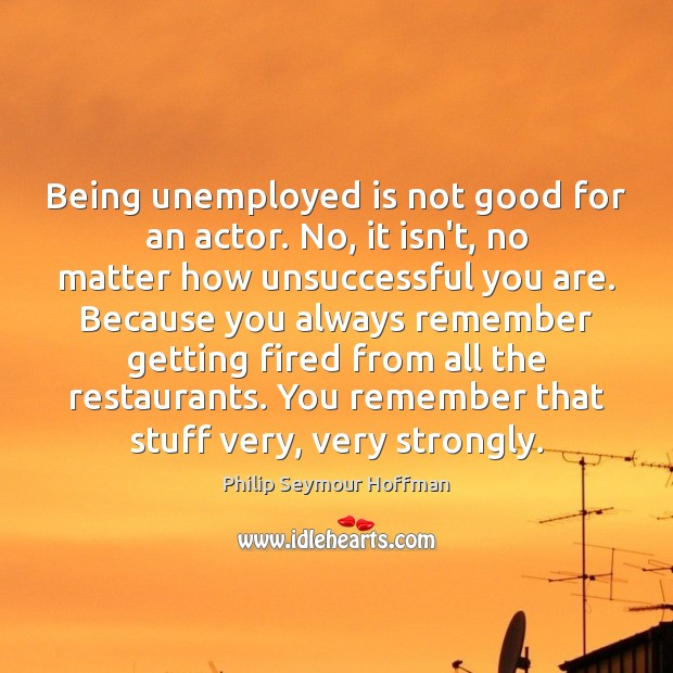 Being unemployed is not good for an actor. No, it isn't, no Philip Seymour Hoffman Picture Quote