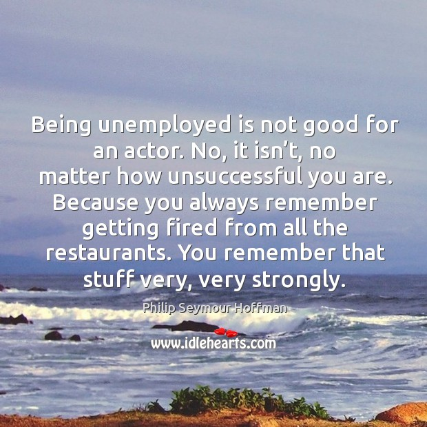 Image, Being unemployed is not good for an actor. No, it isn't, no matter how unsuccessful you are.