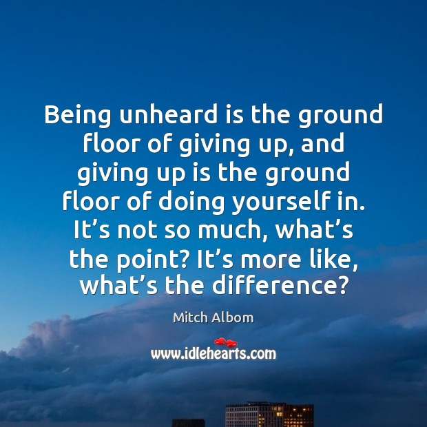 Being unheard is the ground floor of giving up, and giving up Mitch Albom Picture Quote