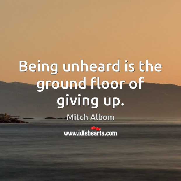 Being unheard is the ground floor of giving up. Mitch Albom Picture Quote