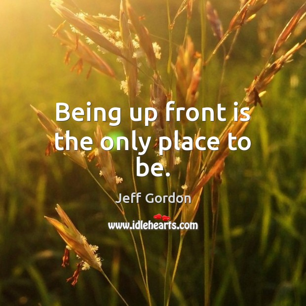 Being up front is the only place to be. Jeff Gordon Picture Quote