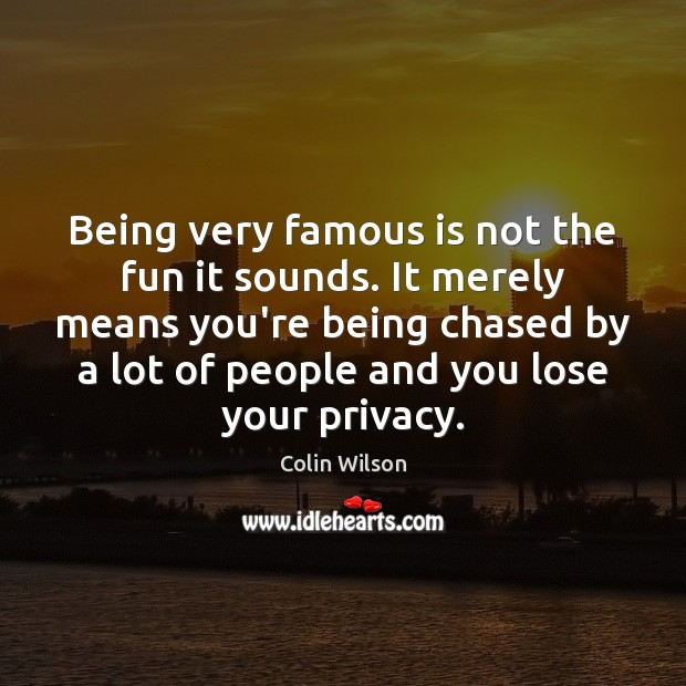 Being very famous is not the fun it sounds. It merely means Image