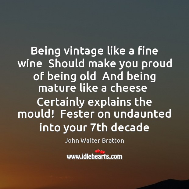 Being vintage like a fine wine  Should make you proud of being John Walter Bratton Picture Quote