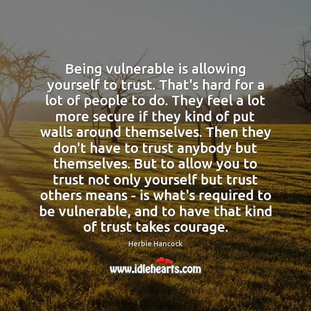 Being vulnerable is allowing yourself to trust. That's hard for a lot Image
