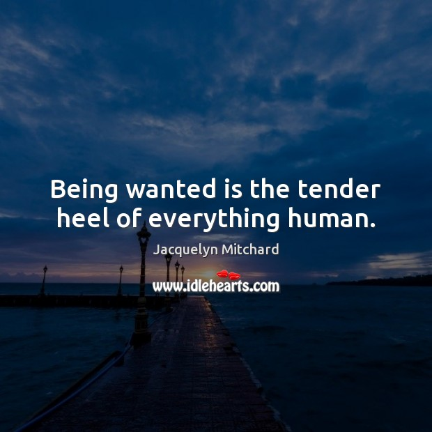 Being wanted is the tender heel of everything human. Jacquelyn Mitchard Picture Quote