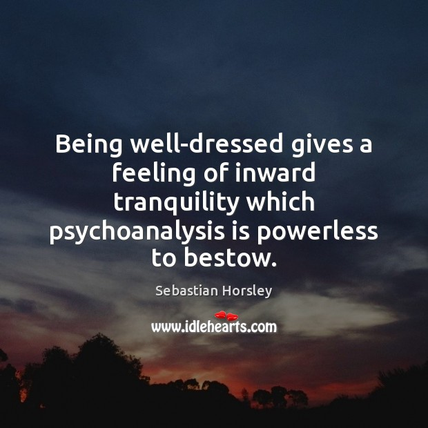 Being well-dressed gives a feeling of inward tranquility which psychoanalysis is powerless Sebastian Horsley Picture Quote
