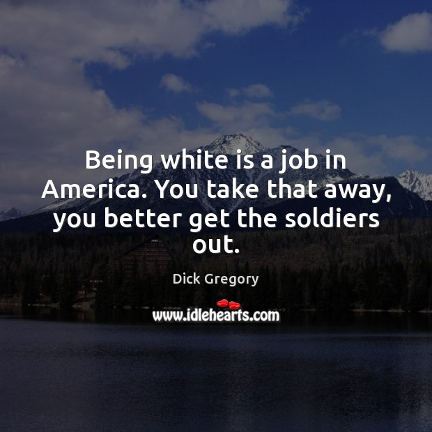 Being white is a job in America. You take that away, you better get the soldiers out. Dick Gregory Picture Quote