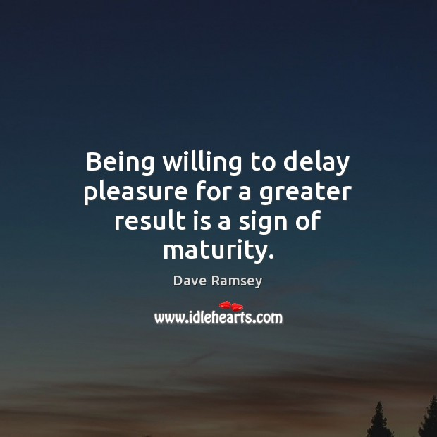 Being willing to delay pleasure for a greater result is a sign of maturity. Dave Ramsey Picture Quote