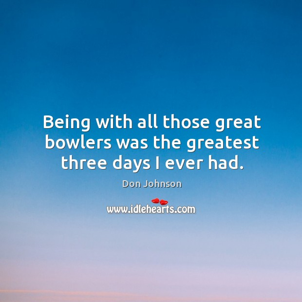 Being with all those great bowlers was the greatest three days I ever had. Don Johnson Picture Quote