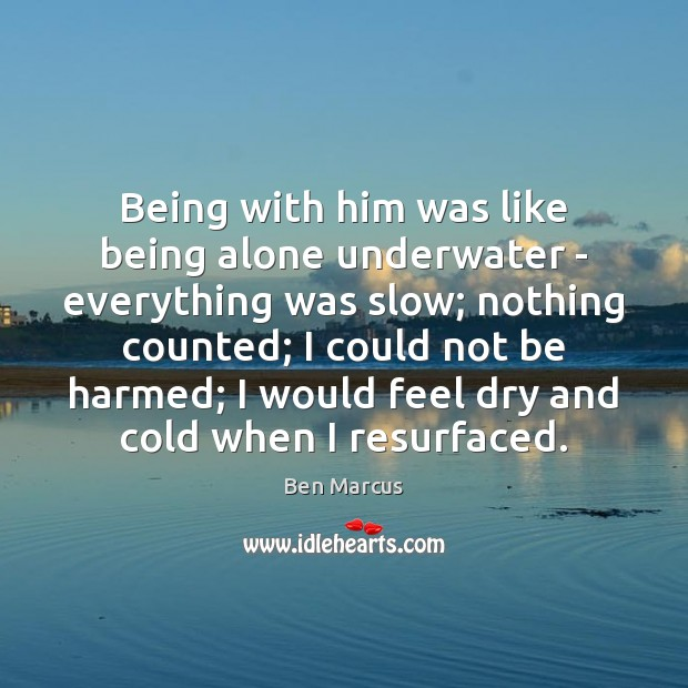 Being with him was like being alone underwater – everything was slow; Ben Marcus Picture Quote