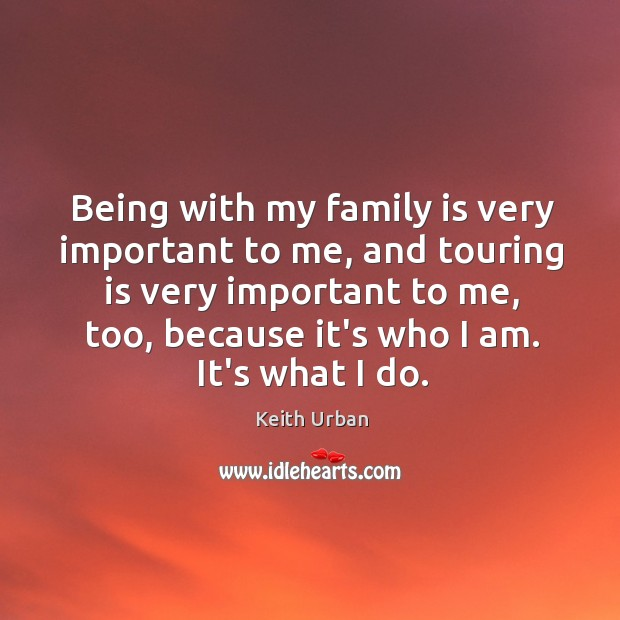 Being with my family is very important to me, and touring is Keith Urban Picture Quote