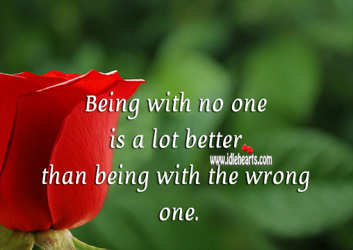 Being with no one is a lot better than being with the wrong one. Image