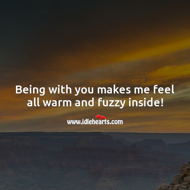 Being with you makes me feel all warm and fuzzy inside! Flirty Quotes Image