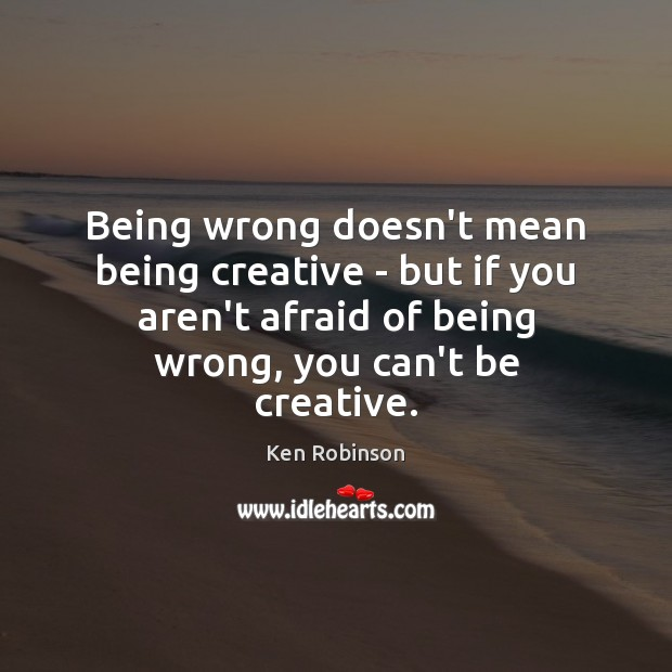 Being wrong doesn't mean being creative – but if you aren't afraid Ken Robinson Picture Quote