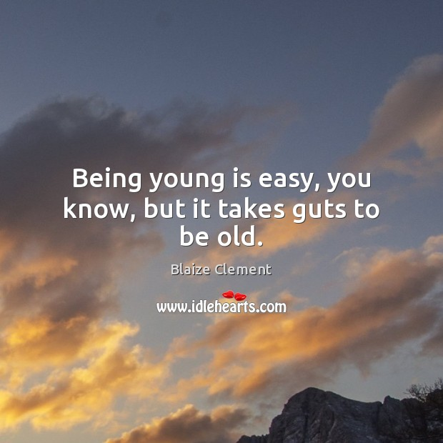 Being young is easy, you know, but it takes guts to be old. Blaize Clement Picture Quote