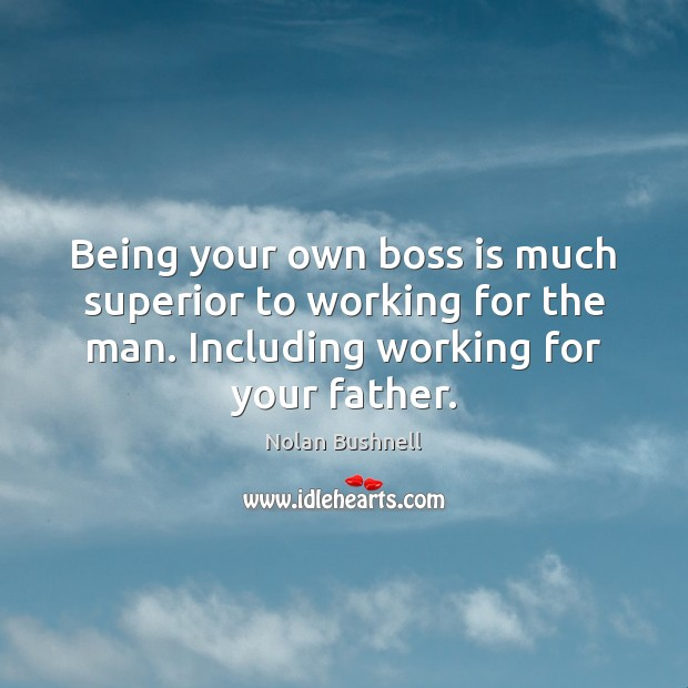 Being your own boss is much superior to working for the man. Nolan Bushnell Picture Quote