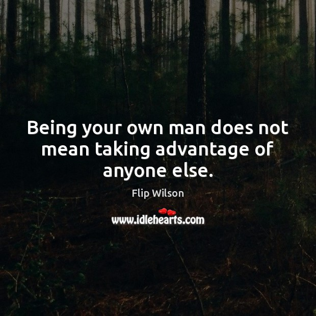 Being your own man does not mean taking advantage of anyone else. Image