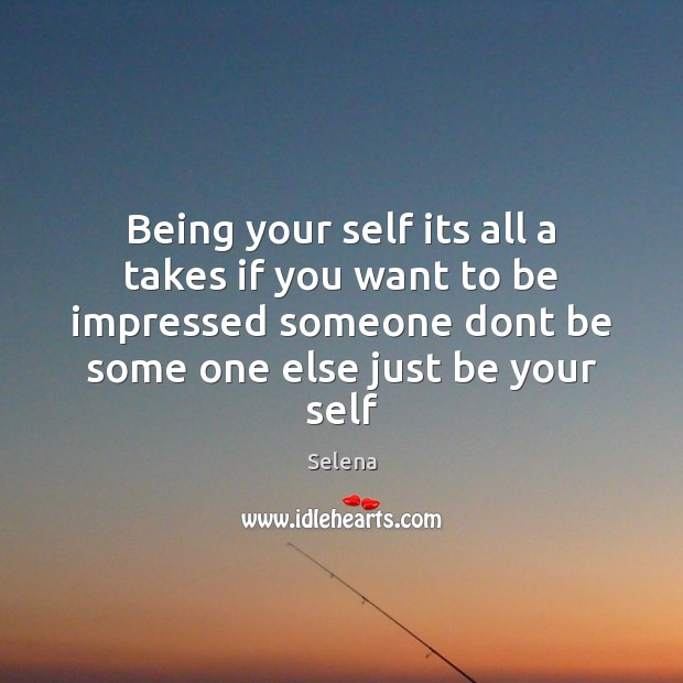 Being your self its all a takes if you want to be Selena Picture Quote